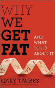 "Gary Taubes ""Why We Get Fat and What To Do About It."""